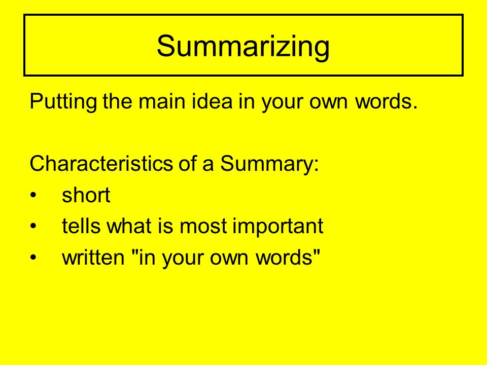 Summarizing Putting the main idea in your own words.