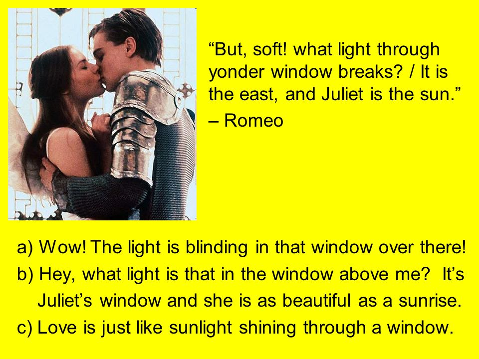 But, soft. what light through. yonder window breaks. / It is
