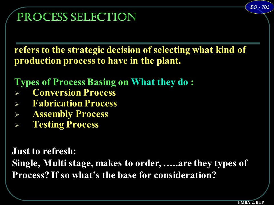Process Selectionrefers to the strategic decision of selecting what kind of. production process to have in the plant.