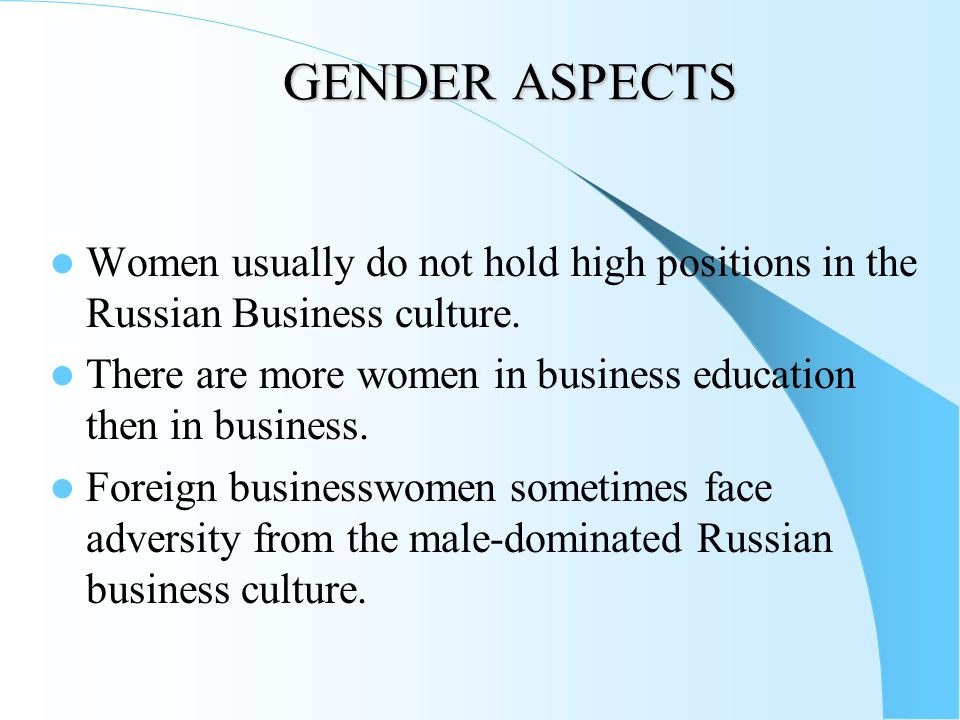 GENDER ASPECTS Women usually do not hold high positions in the Russian Business culture.