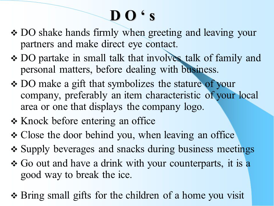 D O ' s DO shake hands firmly when greeting and leaving your partners and make direct eye contact.