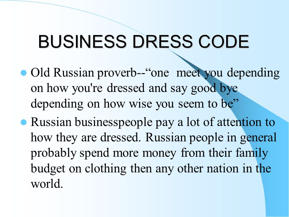 BUSINESS DRESS CODE Old Russian proverb-- one meet you depending on how you re dressed and say good bye depending on how wise you seem to be