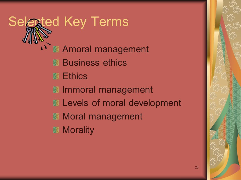 Selected Key Terms Amoral management Business ethics Ethics