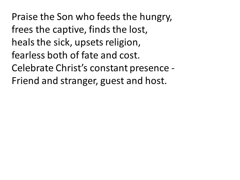 Praise the Son who feeds the hungry,
