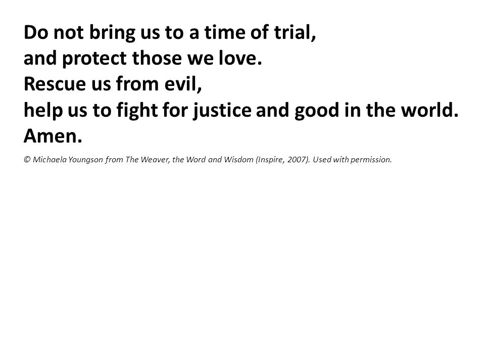Do not bring us to a time of trial, and protect those we love.