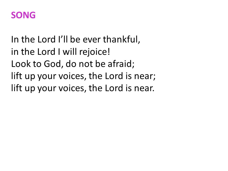 SONG In the Lord I'll be ever thankful, in the Lord I will rejoice! Look to God, do not be afraid;