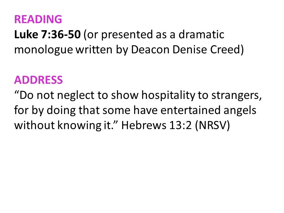 READINGLuke 7:36-50 (or presented as a dramatic monologue written by Deacon Denise Creed) ADDRESS.