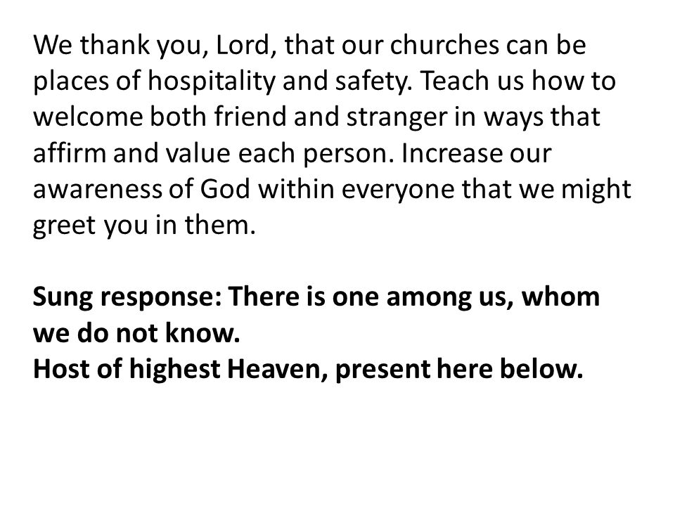 We thank you, Lord, that our churches can be places of hospitality and safety. Teach us how to welcome both friend and stranger in ways that affirm and value each person. Increase our awareness of God within everyone that we might greet you in them.