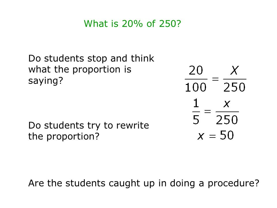 What is 20% of 250 Do students stop and think what the proportion is saying Do students try to rewrite the proportion