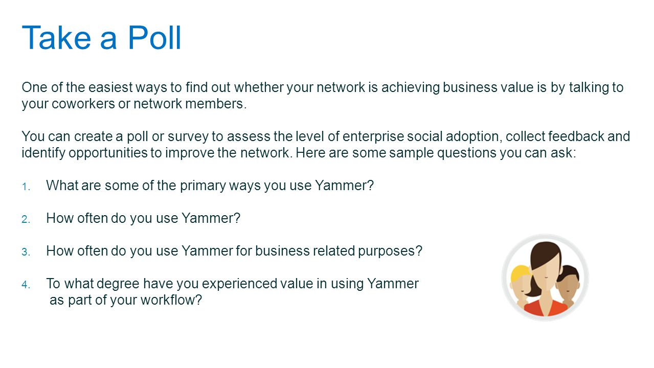 Take a Poll One of the easiest ways to find out whether your network is achieving business value is by talking to your coworkers or network members.