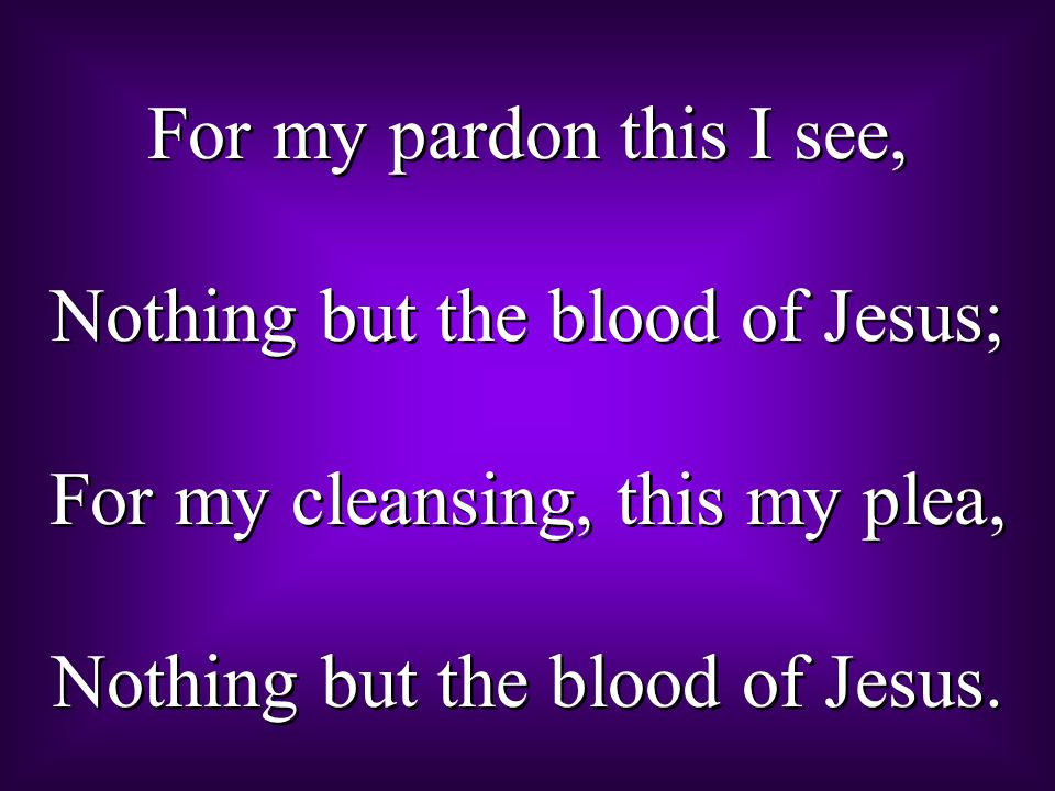Nothing but the blood of Jesus; For my cleansing, this my plea,