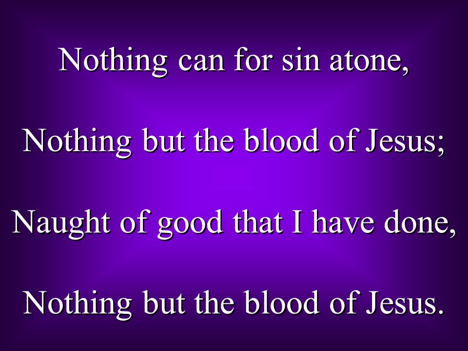 Nothing can for sin atone, Nothing but the blood of Jesus;