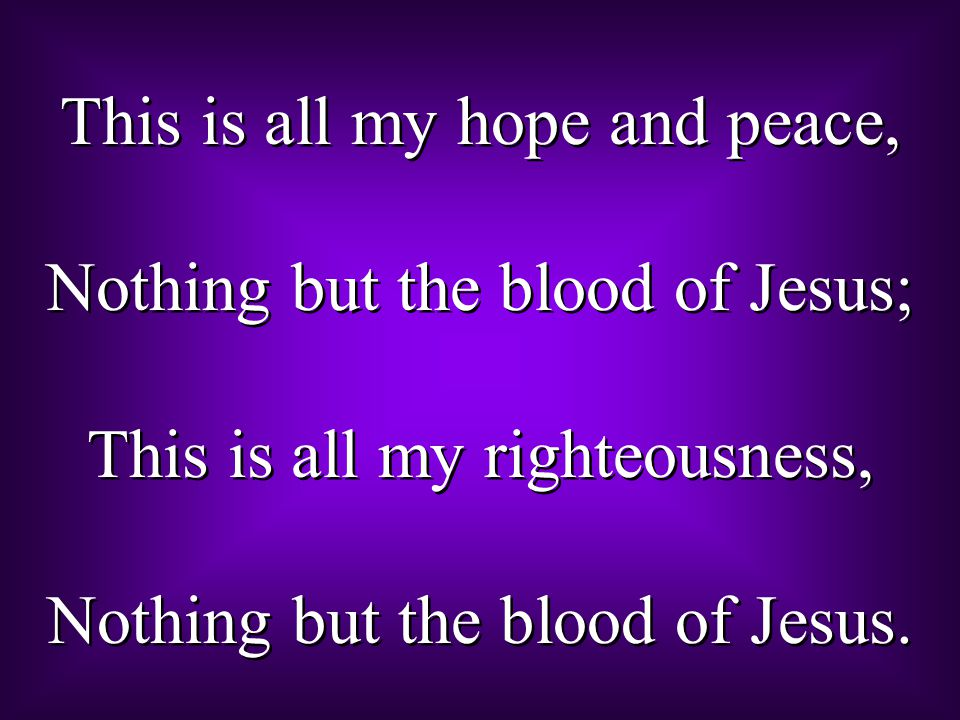 This is all my hope and peace, Nothing but the blood of Jesus;