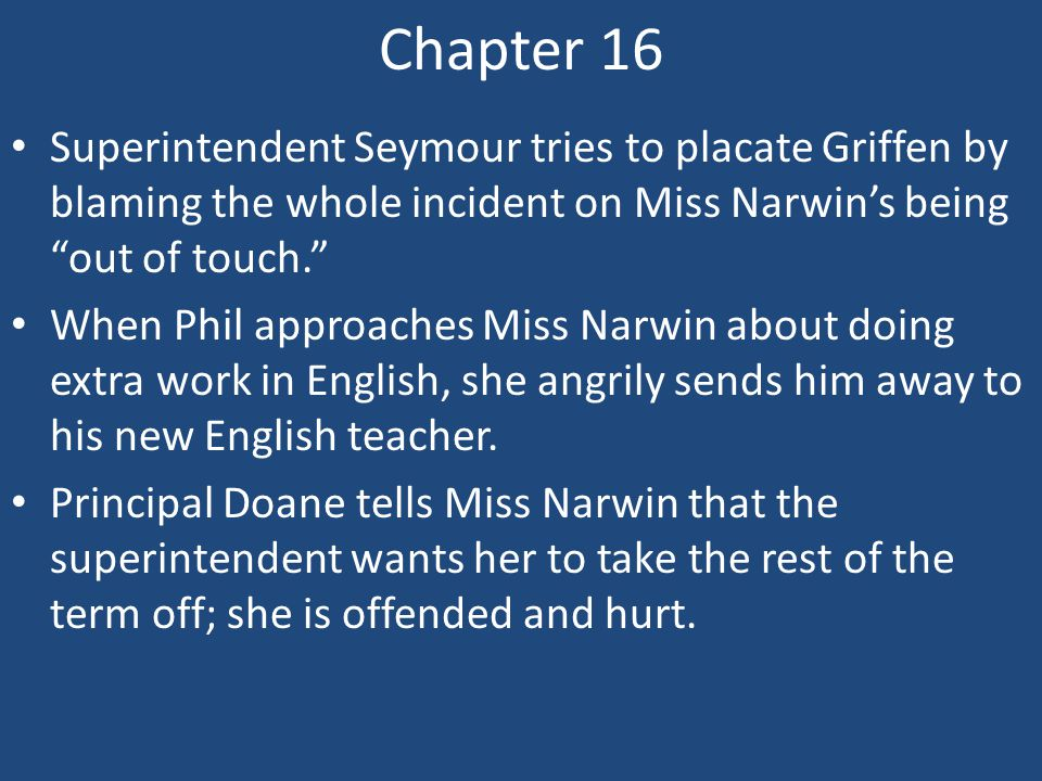 Chapter 16 Superintendent Seymour tries to placate Griffen by blaming the whole incident on Miss Narwin's being out of touch.