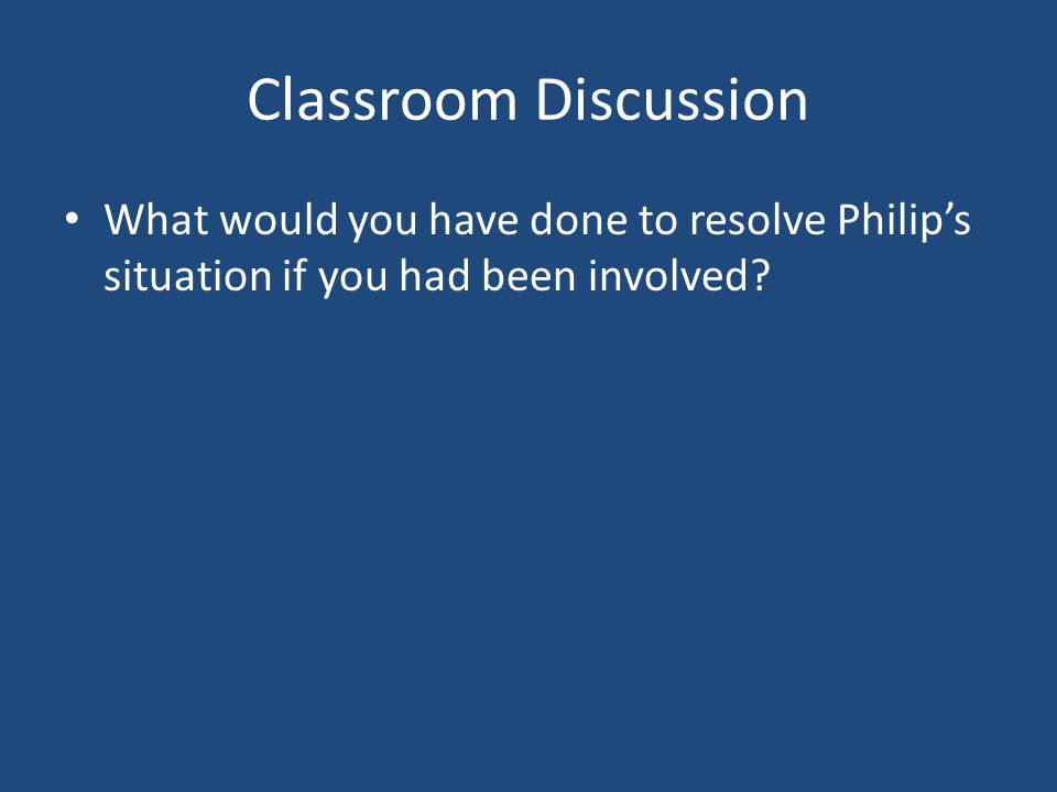 Classroom Discussion What would you have done to resolve Philip's situation if you had been involved