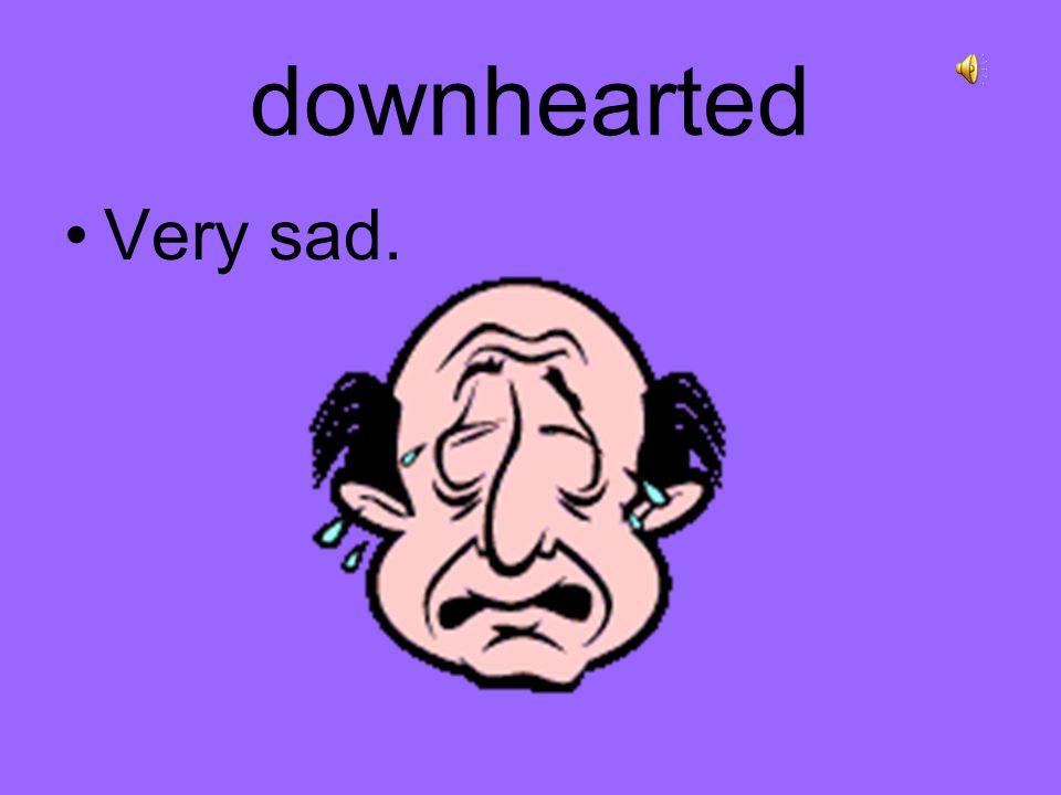 downhearted Very sad.