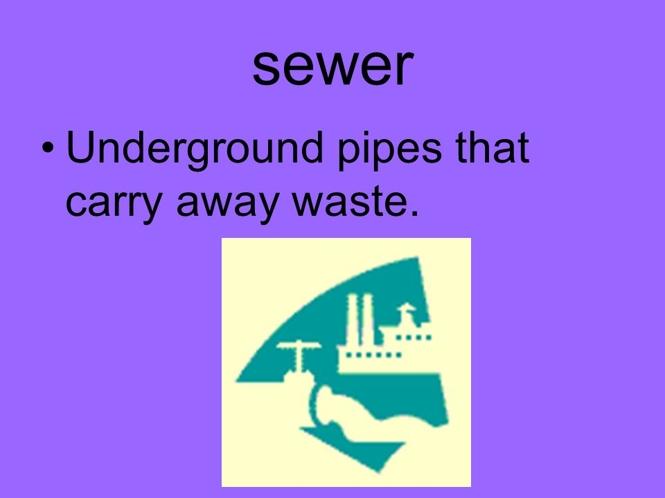 sewer Underground pipes that carry away waste.