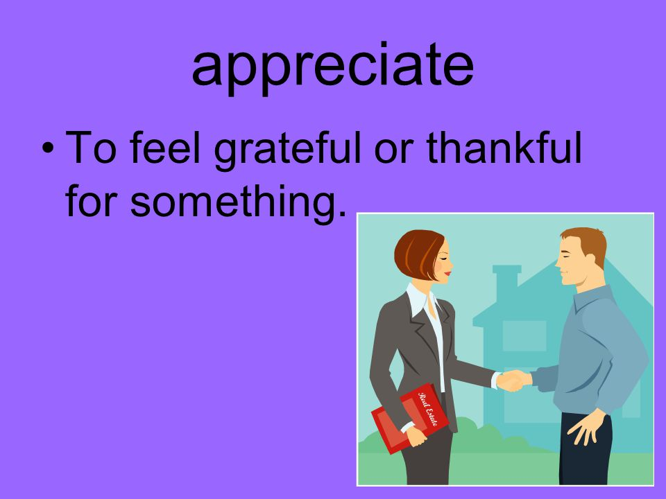 appreciate To feel grateful or thankful for something.