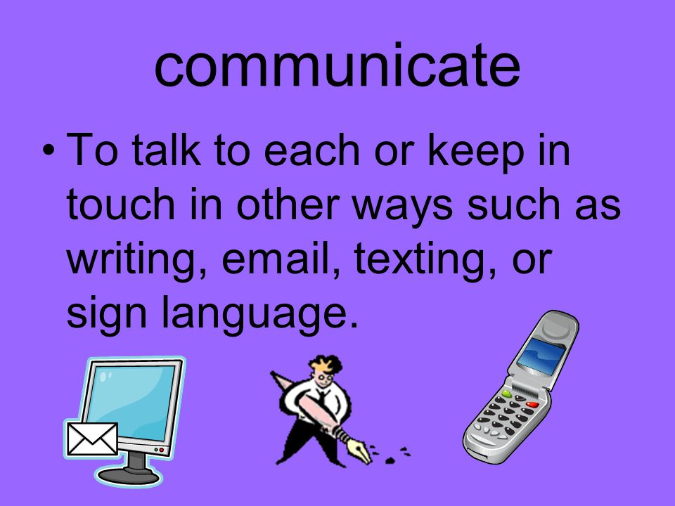 communicate To talk to each or keep in touch in other ways such as writing, email, texting, or sign language.