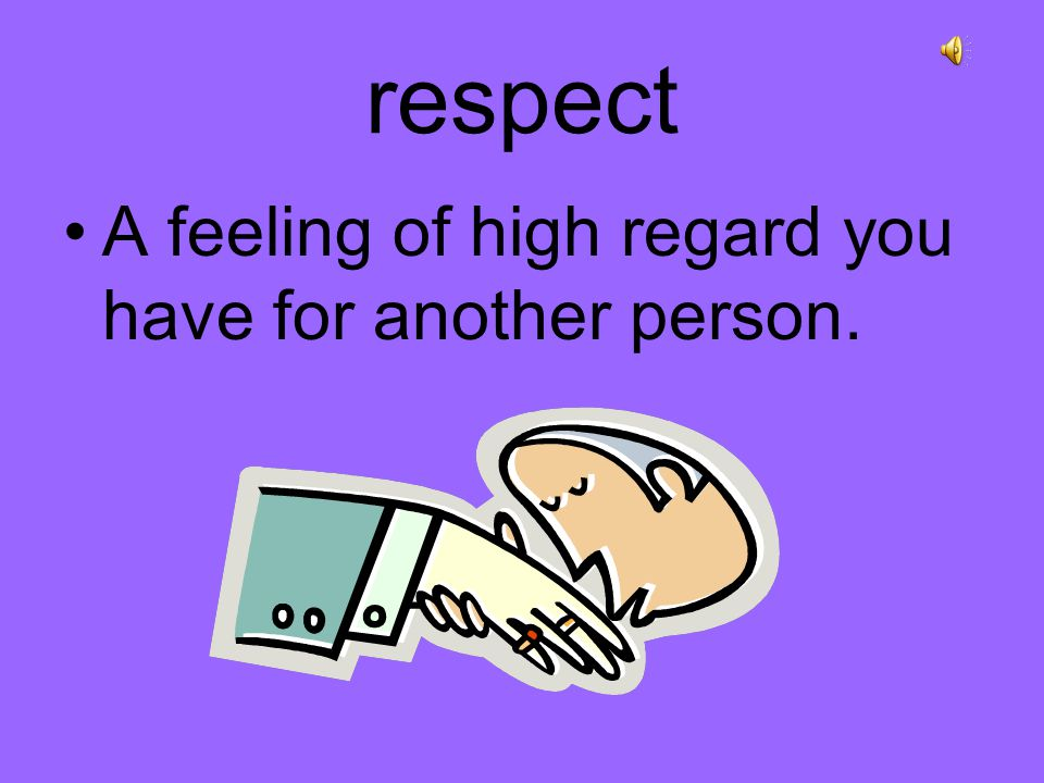 respect A feeling of high regard you have for another person.