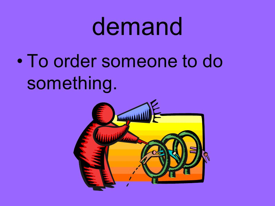demand To order someone to do something.