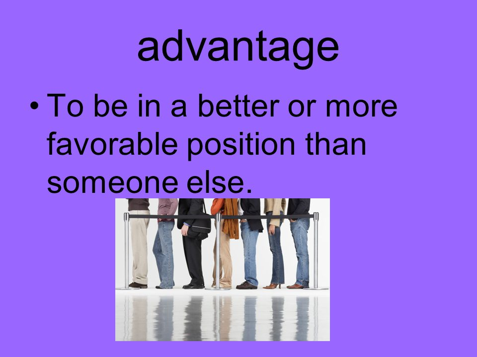 advantage To be in a better or more favorable position than someone else.