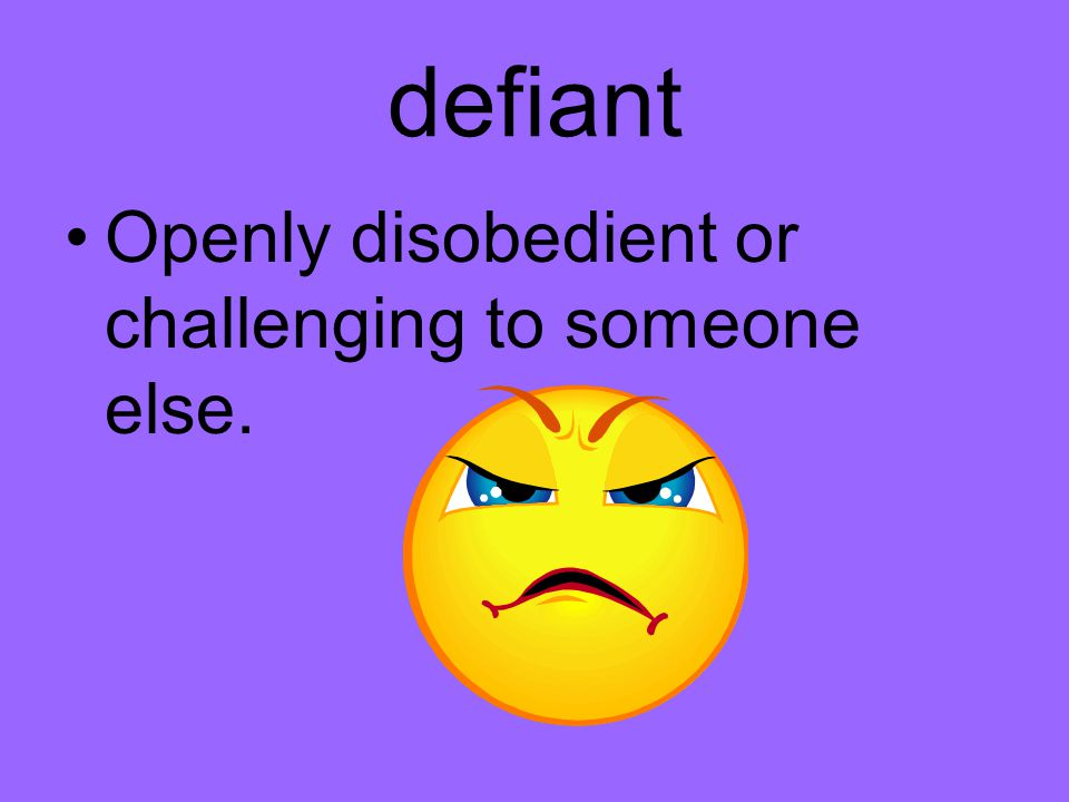 defiant Openly disobedient or challenging to someone else.