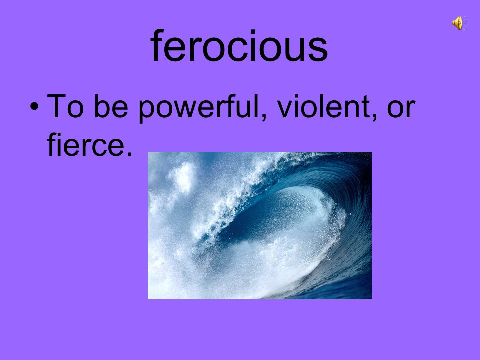 ferocious To be powerful, violent, or fierce.