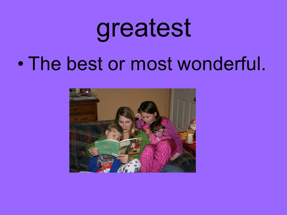 greatest The best or most wonderful.