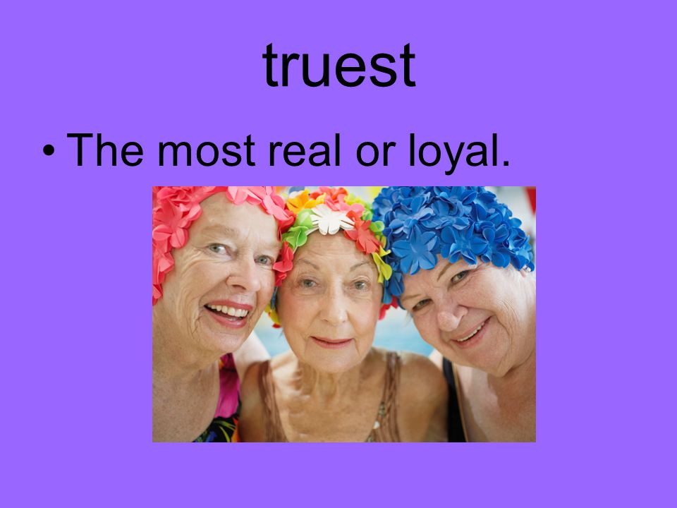 truest The most real or loyal.
