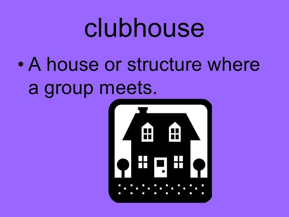 clubhouse A house or structure where a group meets.