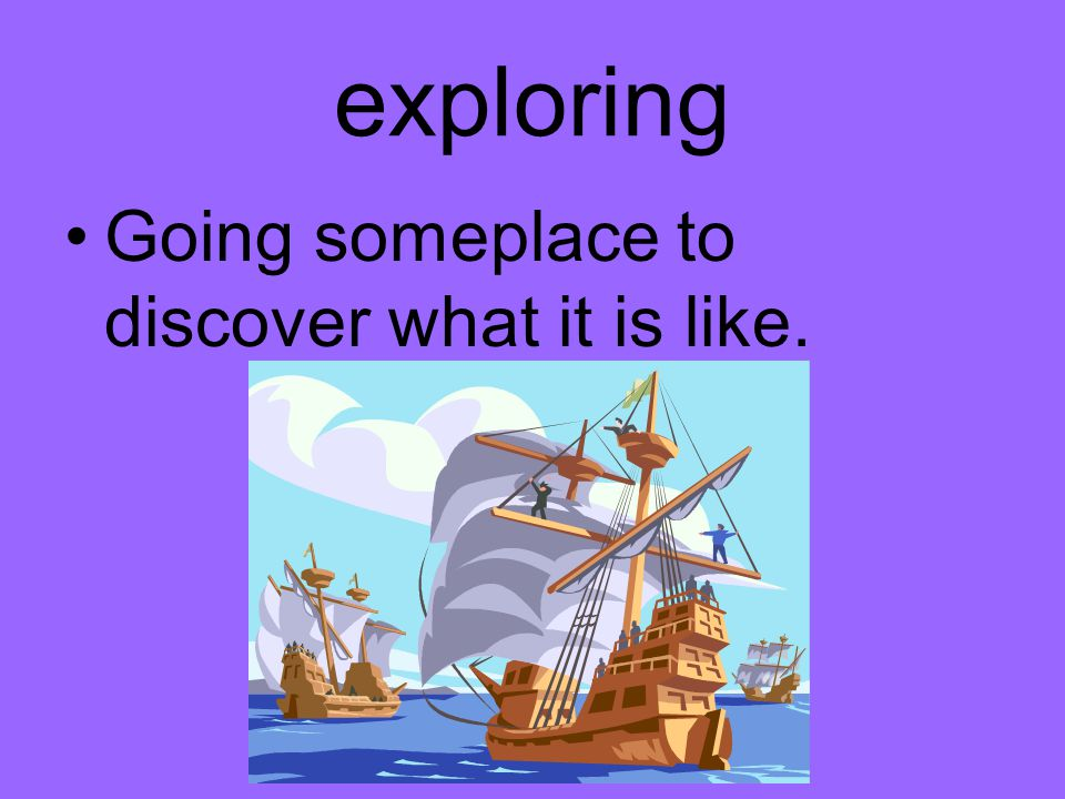 exploring Going someplace to discover what it is like.