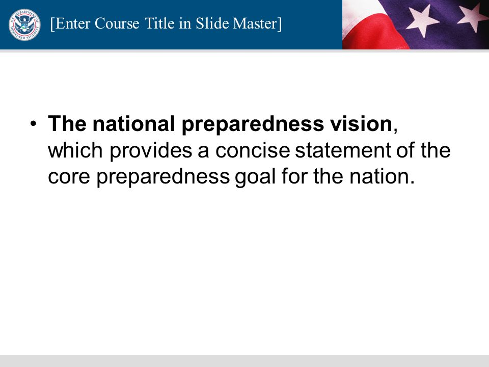 The national preparedness vision, which provides a concise statement of the core preparedness goal for the nation.