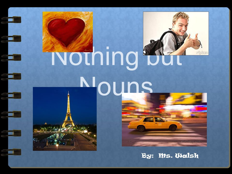 Nothing but Nouns By: Ms. Walsh