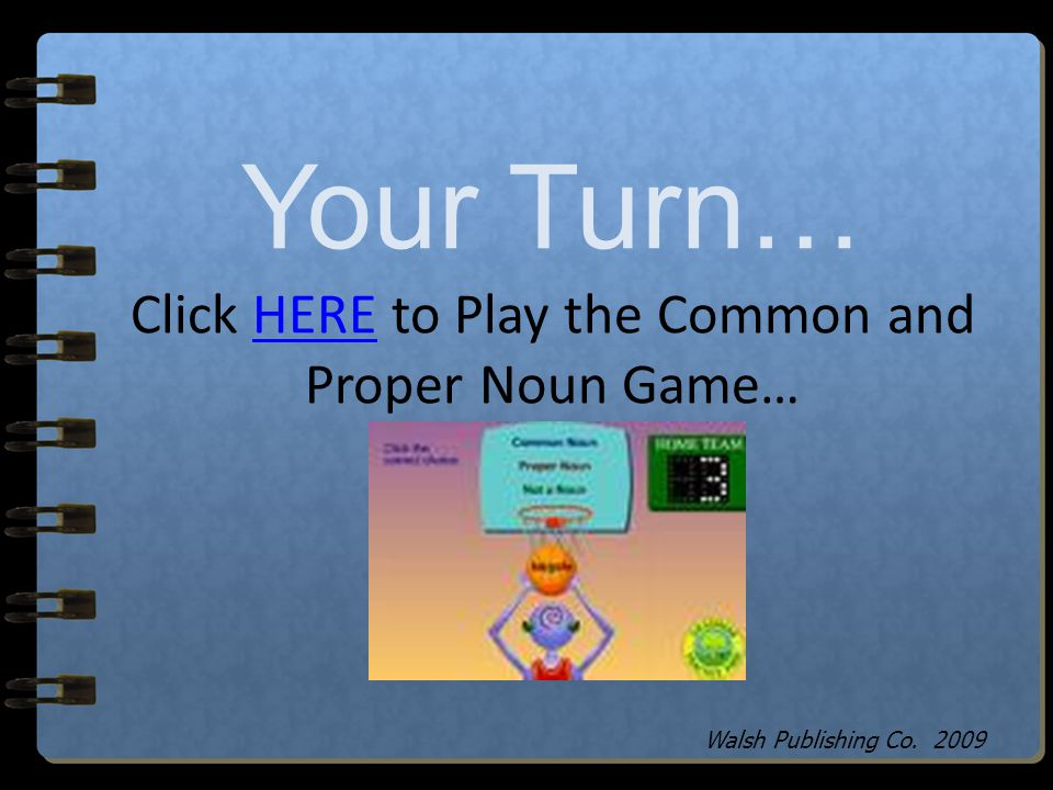 Your Turn… Click HERE to Play the Common and Proper Noun Game…