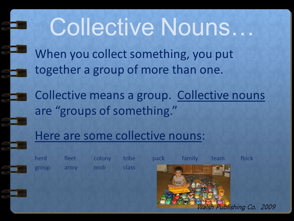 Collective Nouns… When you collect something, you put together a group of more than one.