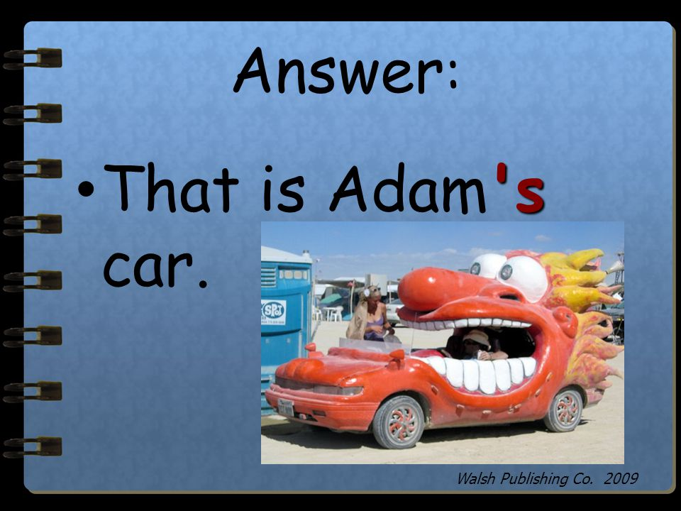 Answer: That is Adam s car. Walsh Publishing Co. 2009