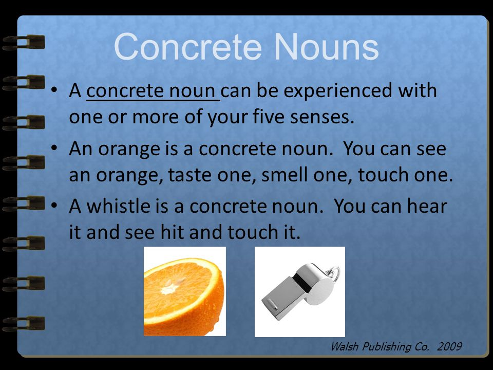 Concrete Nouns A concrete noun can be experienced with one or more of your five senses.