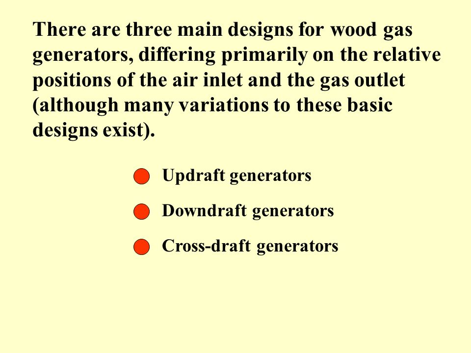 There are three main designs for wood gas generators, differing primarily on the relative positions of the air inlet and the gas outlet (although many variations to these basic designs exist).
