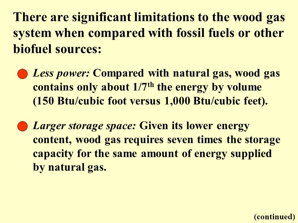 There are significant limitations to the wood gas system when compared with fossil fuels or other biofuel sources: