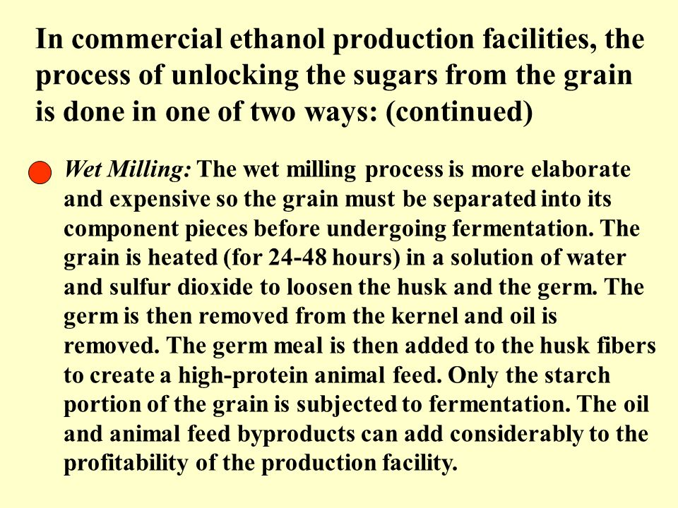 In commercial ethanol production facilities, the process of unlocking the sugars from the grain is done in one of two ways: (continued)