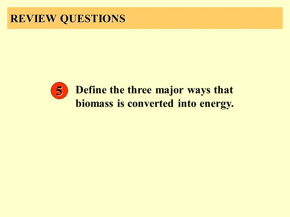 REVIEW QUESTIONS 5 Define the three major ways that biomass is converted into energy.