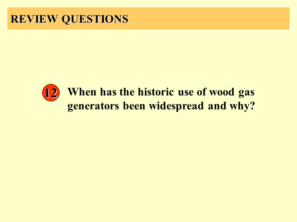 REVIEW QUESTIONS 12 When has the historic use of wood gas generators been widespread and why