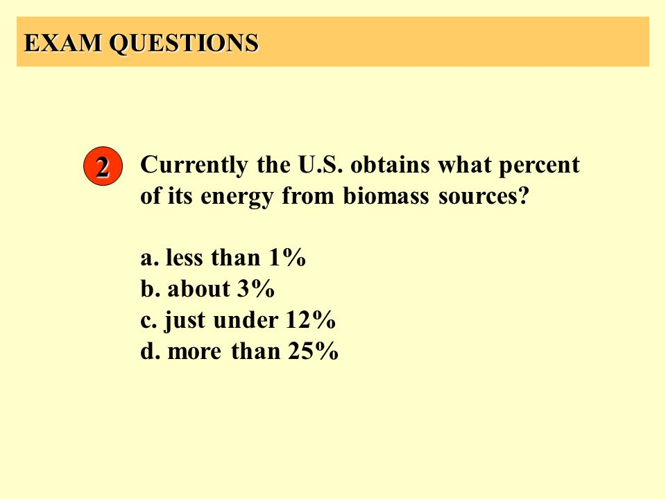 EXAM QUESTIONS 2. Currently the U.S. obtains what percent of its energy from biomass sources a. less than 1%