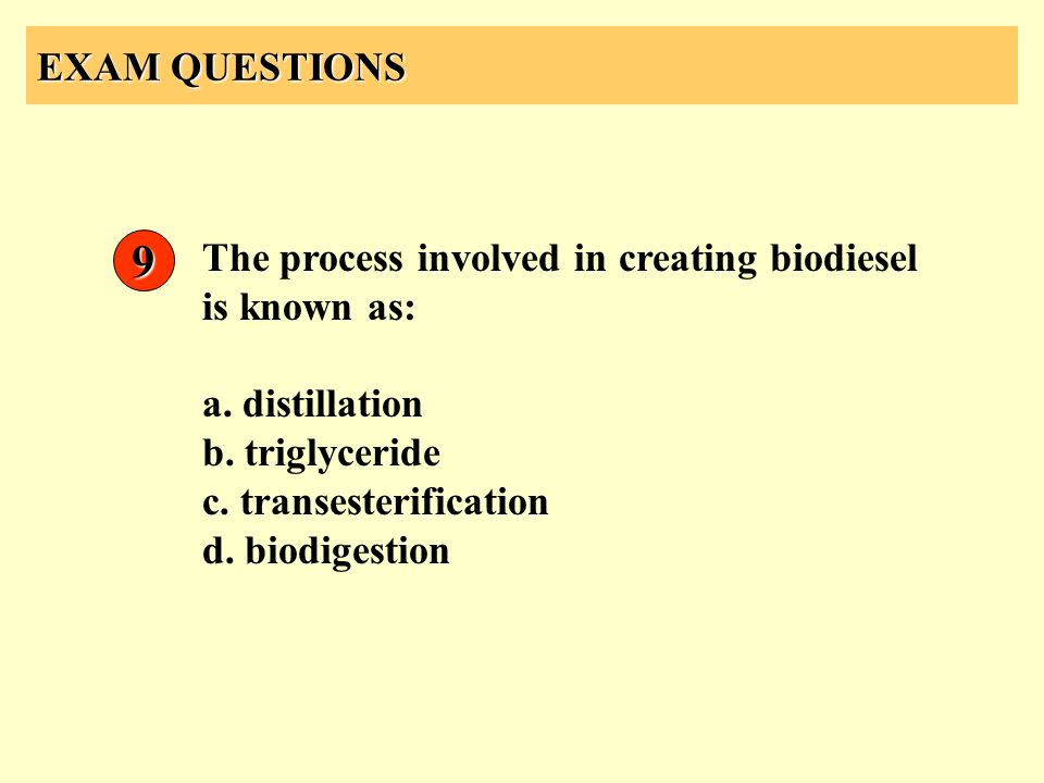 EXAM QUESTIONS 9. The process involved in creating biodiesel is known as: a. distillation. b. triglyceride.