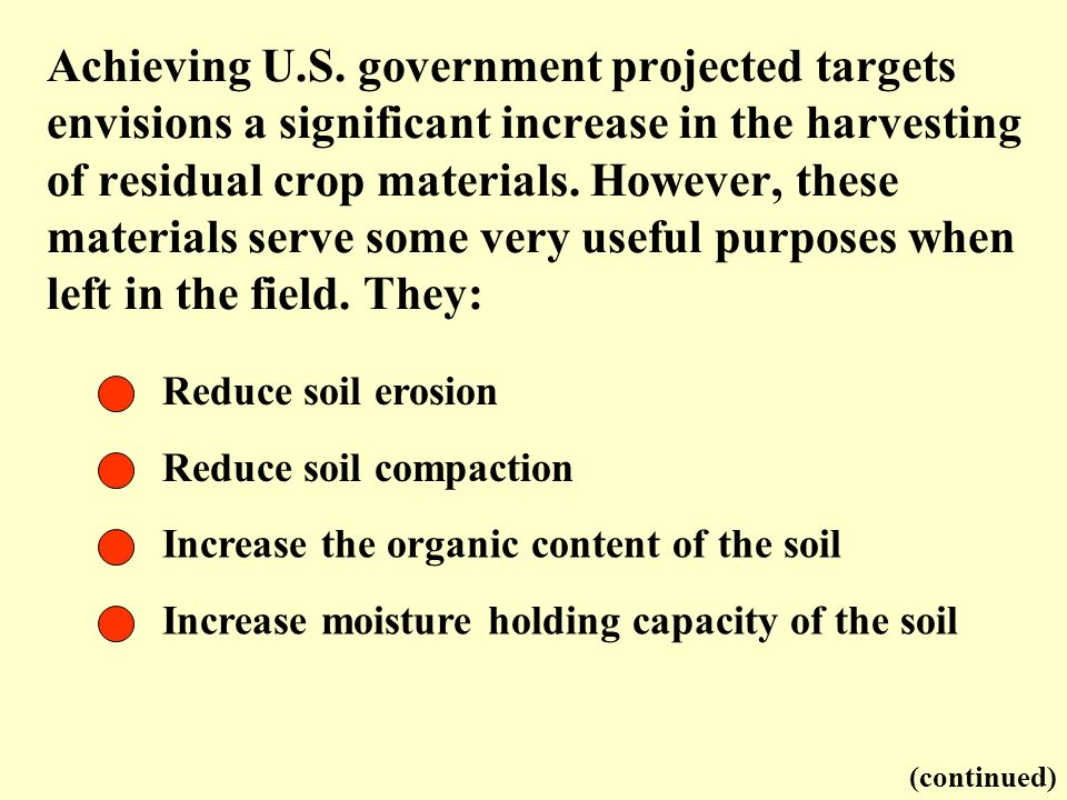Achieving U.S. government projected targets envisions a significant increase in the harvesting of residual crop materials. However, these materials serve some very useful purposes when left in the field. They: