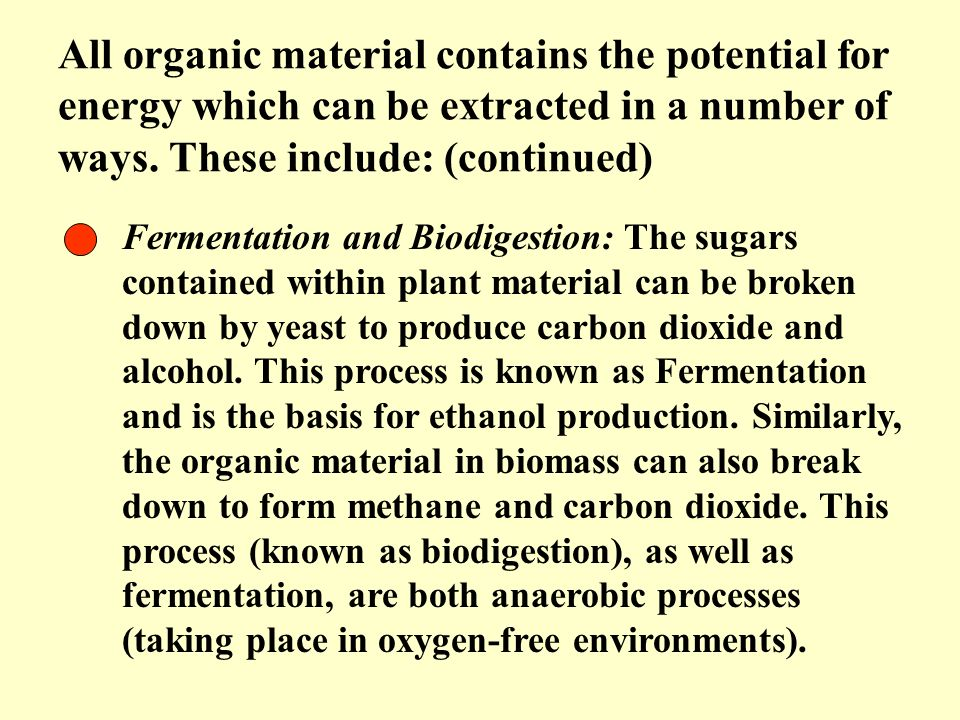 All organic material contains the potential for energy which can be extracted in a number of ways. These include: (continued)