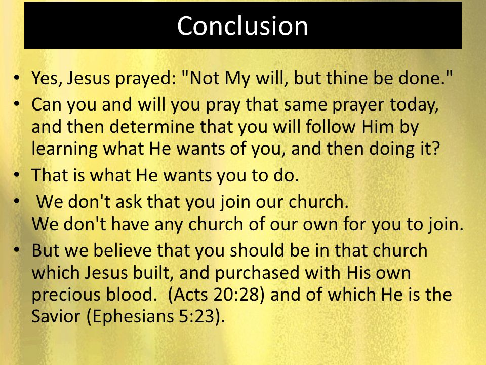Conclusion Yes, Jesus prayed: Not My will, but thine be done.