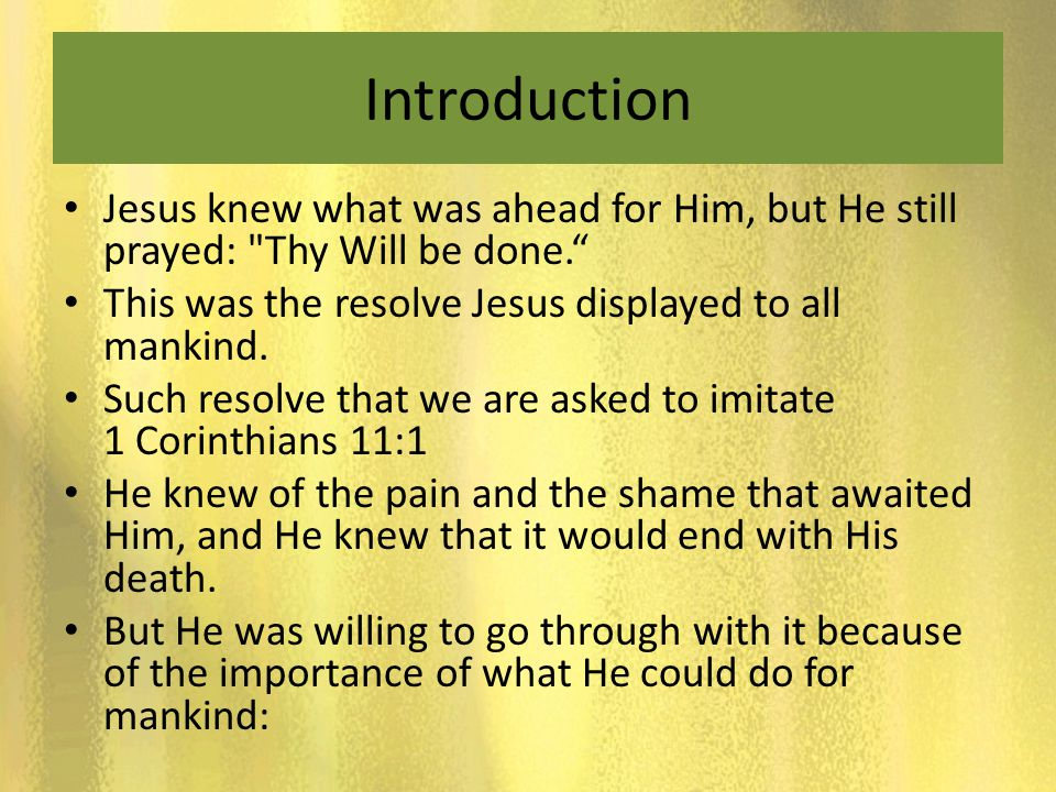 Introduction Jesus knew what was ahead for Him, but He still prayed: Thy Will be done. This was the resolve Jesus displayed to all mankind.
