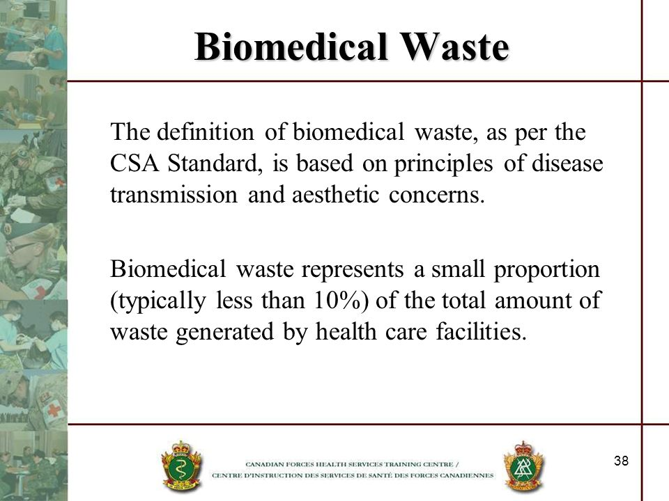 Biomedical WasteThe definition of biomedical waste, as per the CSA Standard, is based on principles of disease transmission and aesthetic concerns.